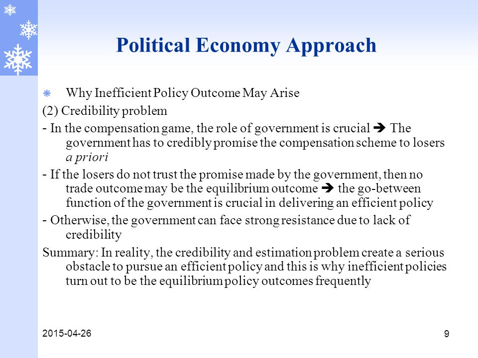 2015-04-26 9 Political Economy Approach  Why Inefficient Policy Outcome May Arise (2) Credibility problem - In the compensation game, the role of government is crucial  The government has to credibly promise the compensation scheme to losers a priori - If the losers do not trust the promise made by the government, then no trade outcome may be the equilibrium outcome  the go-between function of the government is crucial in delivering an efficient policy - Otherwise, the government can face strong resistance due to lack of credibility Summary: In reality, the credibility and estimation problem create a serious obstacle to pursue an efficient policy and this is why inefficient policies turn out to be the equilibrium policy outcomes frequently