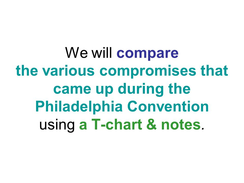 We will compare the various compromises that came up during the Philadelphia Convention using a T-chart & notes.