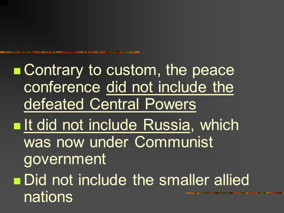 Contrary to custom, the peace conference did not include the defeated Central Powers It did not include Russia, which was now under Communist government Did not include the smaller allied nations