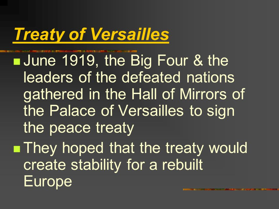 Treaty of Versailles June 1919, the Big Four & the leaders of the defeated nations gathered in the Hall of Mirrors of the Palace of Versailles to sign the peace treaty They hoped that the treaty would create stability for a rebuilt Europe