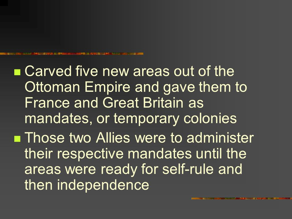 Carved five new areas out of the Ottoman Empire and gave them to France and Great Britain as mandates, or temporary colonies Those two Allies were to administer their respective mandates until the areas were ready for self-rule and then independence