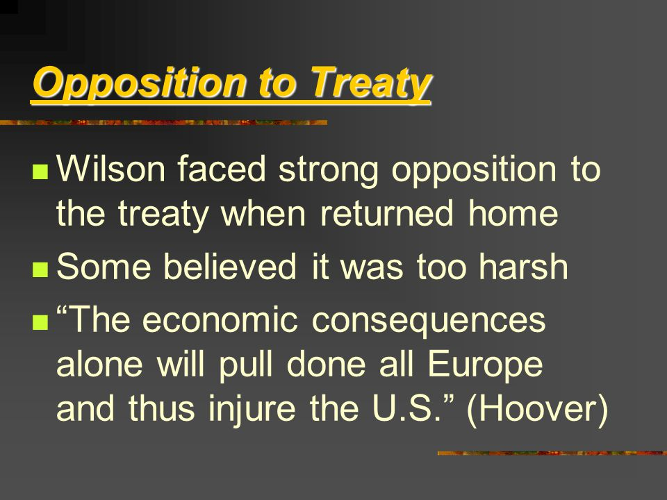 Opposition to Treaty Wilson faced strong opposition to the treaty when returned home Some believed it was too harsh The economic consequences alone will pull done all Europe and thus injure the U.S. (Hoover)