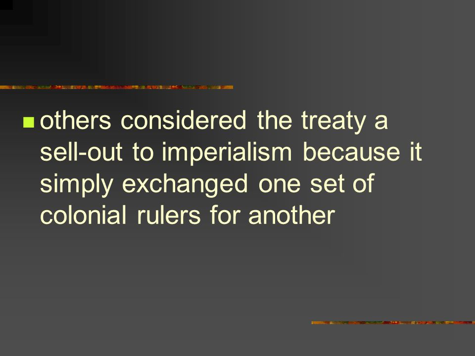 others considered the treaty a sell-out to imperialism because it simply exchanged one set of colonial rulers for another