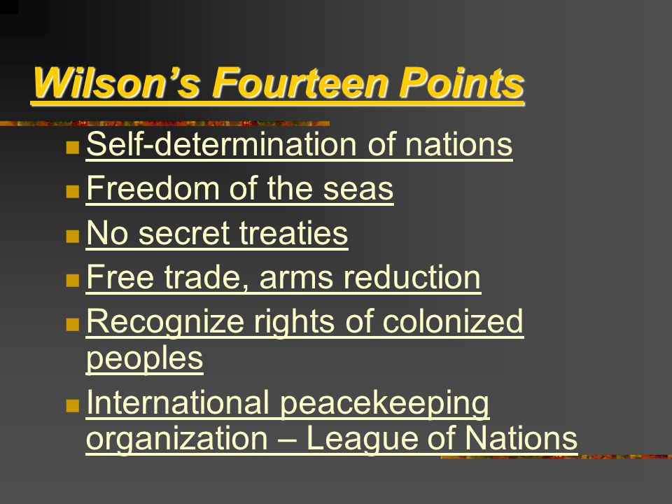 Wilson's Fourteen Points Self-determination of nations Freedom of the seas No secret treaties Free trade, arms reduction Recognize rights of colonized peoples International peacekeeping organization – League of Nations