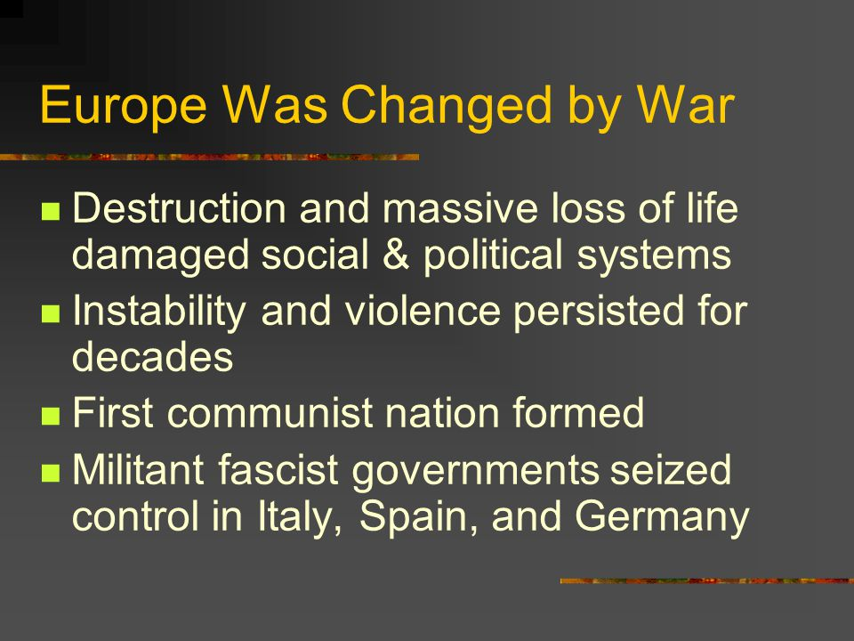 Europe Was Changed by War Destruction and massive loss of life damaged social & political systems Instability and violence persisted for decades First communist nation formed Militant fascist governments seized control in Italy, Spain, and Germany