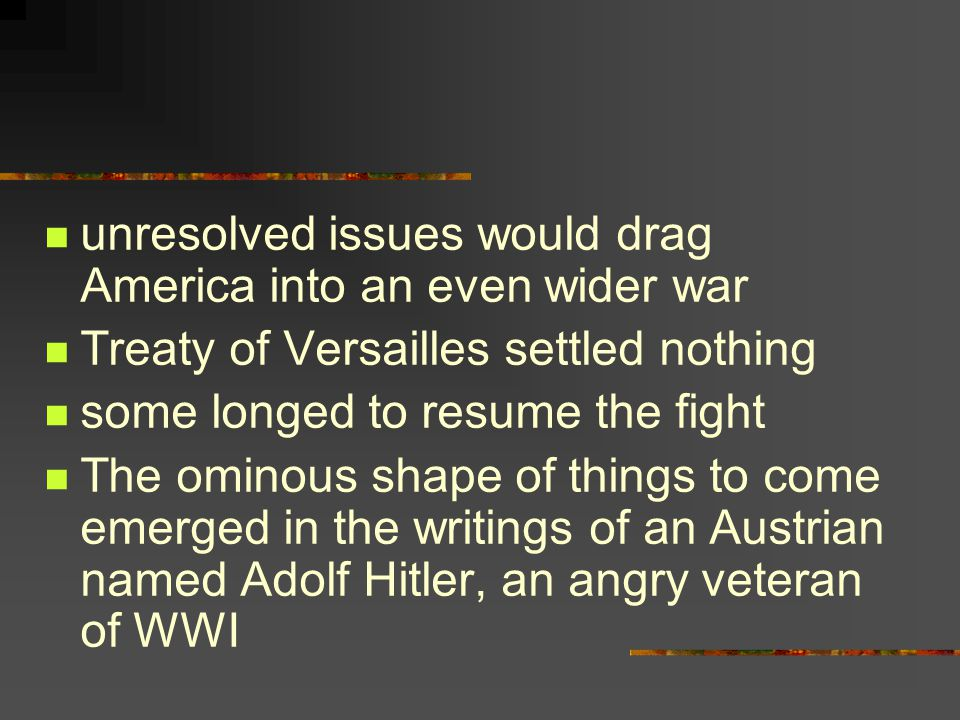unresolved issues would drag America into an even wider war Treaty of Versailles settled nothing some longed to resume the fight The ominous shape of things to come emerged in the writings of an Austrian named Adolf Hitler, an angry veteran of WWI