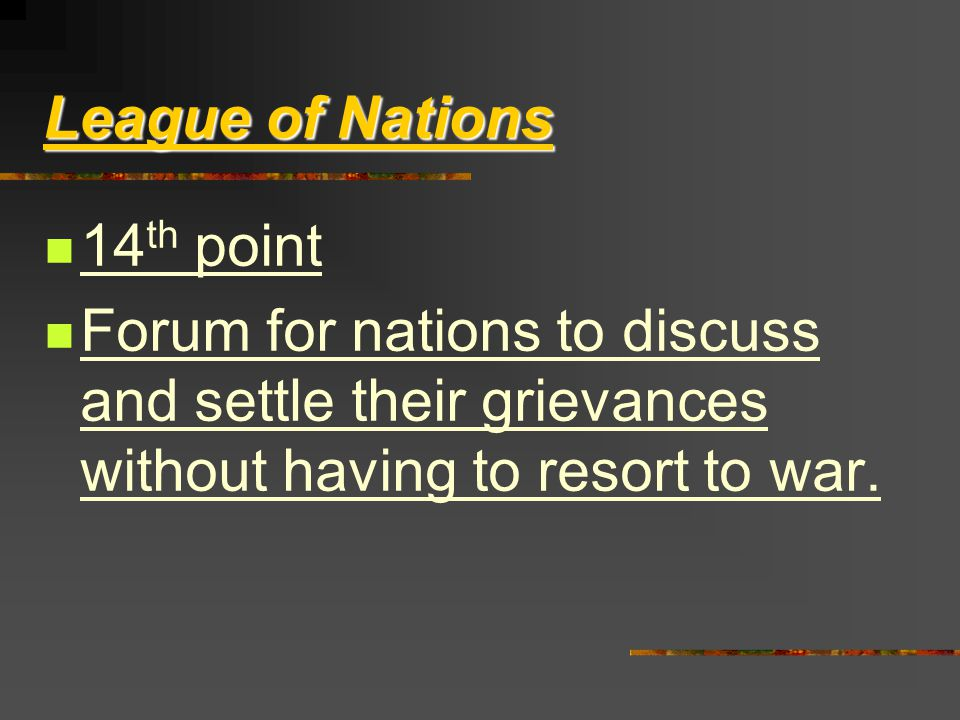 League of Nations 14 th point Forum for nations to discuss and settle their grievances without having to resort to war.