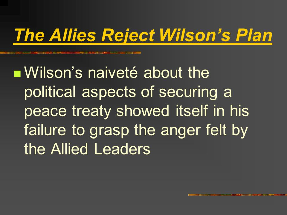The Allies Reject Wilson's Plan Wilson's naiveté about the political aspects of securing a peace treaty showed itself in his failure to grasp the anger felt by the Allied Leaders