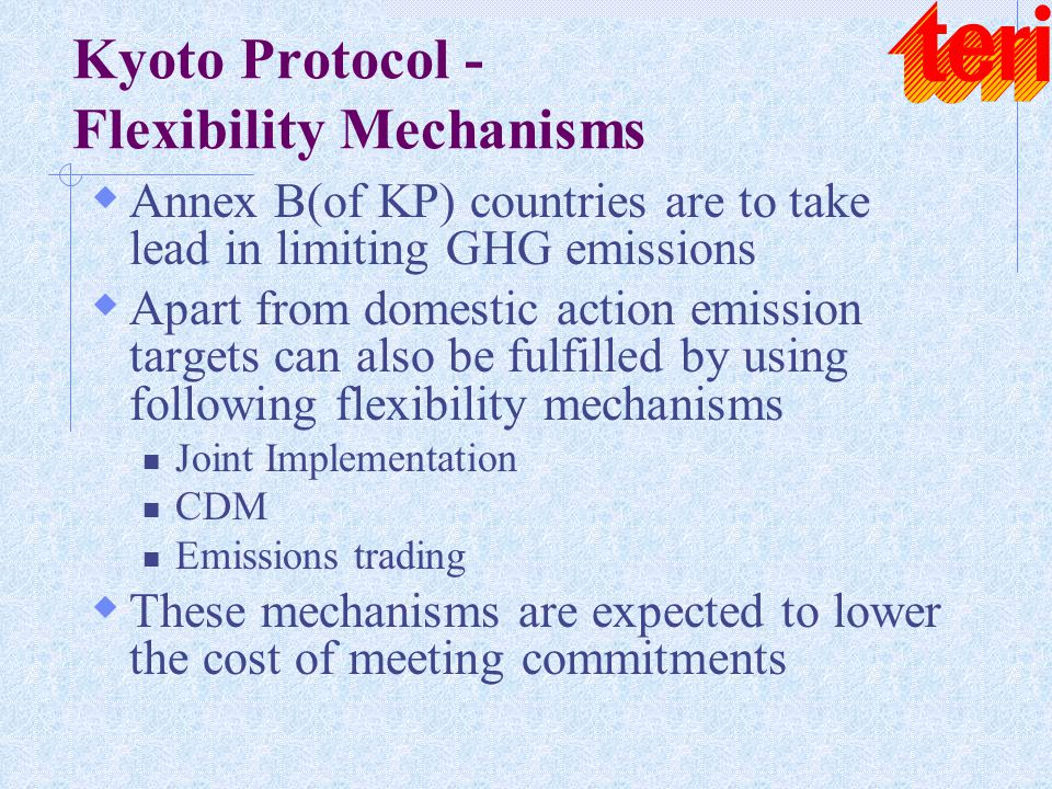 Kyoto Protocol - Flexibility Mechanisms  Annex B(of KP) countries are to take lead in limiting GHG emissions  Apart from domestic action emission ta