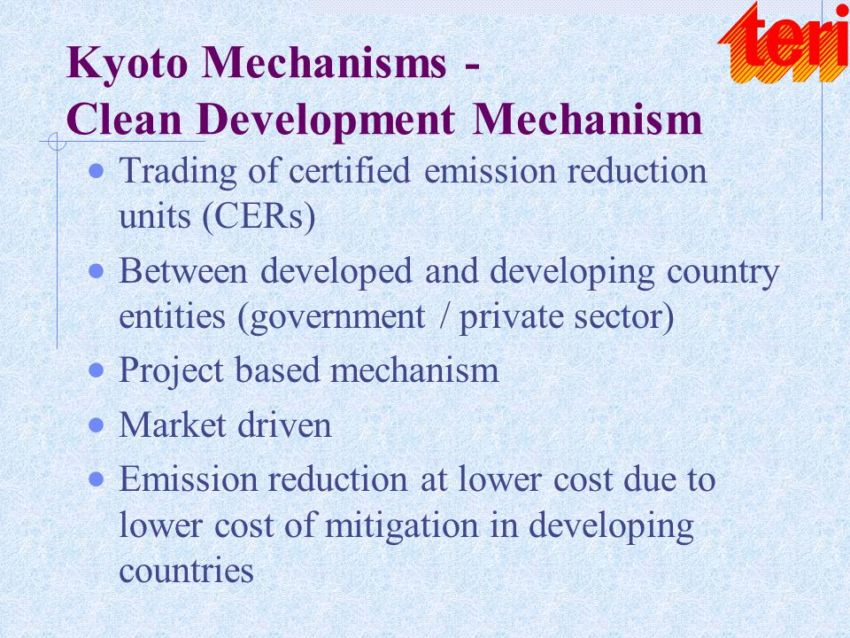 Kyoto Mechanisms - Clean Development Mechanism  Trading of certified emission reduction units (CERs)  Between developed and developing country entit