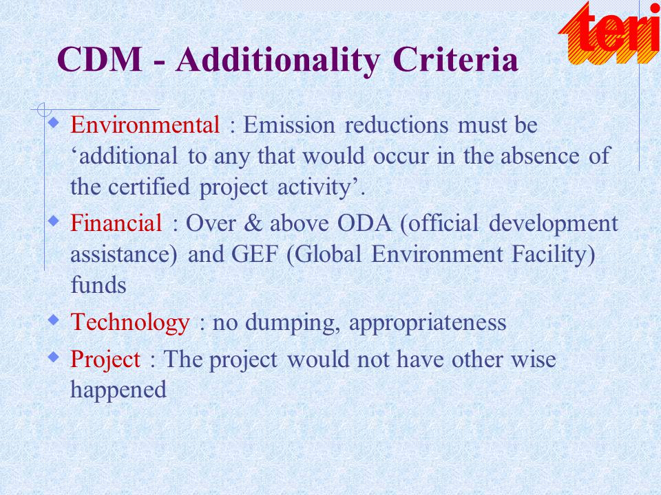 CDM - Additionality Criteria  Environmental : Emission reductions must be 'additional to any that would occur in the absence of the certified project