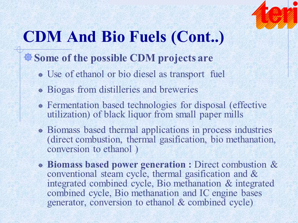 CDM And Bio Fuels (Cont..) ] Some of the possible CDM projects are ] Use of ethanol or bio diesel as transport fuel ] Biogas from distilleries and bre
