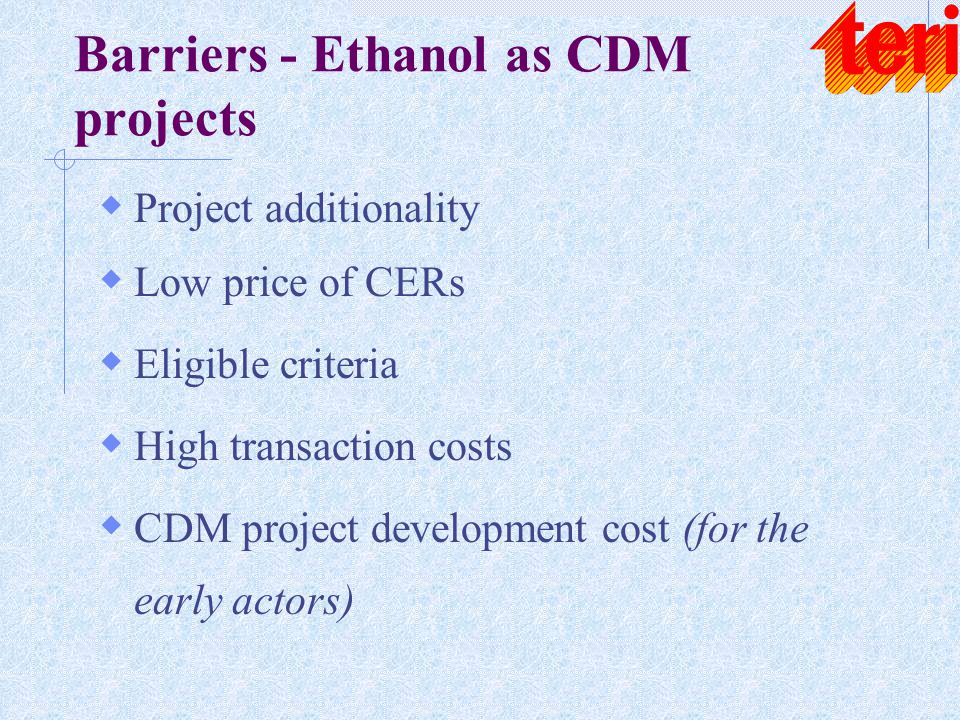 Barriers - Ethanol as CDM projects  Project additionality  Low price of CERs  Eligible criteria  High transaction costs  CDM project development