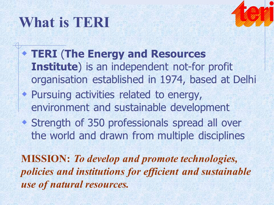 What is TERI  TERI (The Energy and Resources Institute) is an independent not-for profit organisation established in 1974, based at Delhi  Pursuing