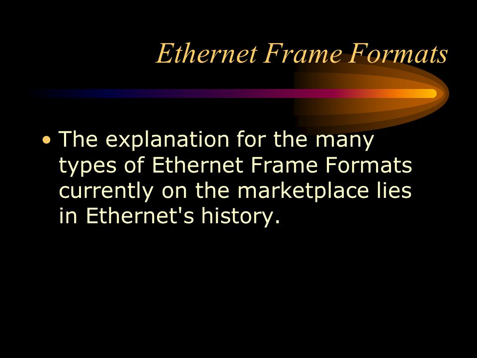 Ethernet Frame Formats The explanation for the many types of Ethernet Frame Formats currently on the marketplace lies in Ethernet's history.