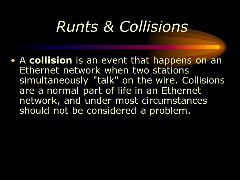 Runts & Collisions A collision is an event that happens on an Ethernet network when two stations simultaneously