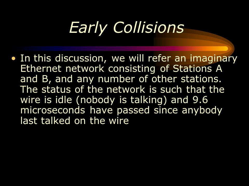 Early Collisions In this discussion, we will refer an imaginary Ethernet network consisting of Stations A and B, and any number of other stations. The