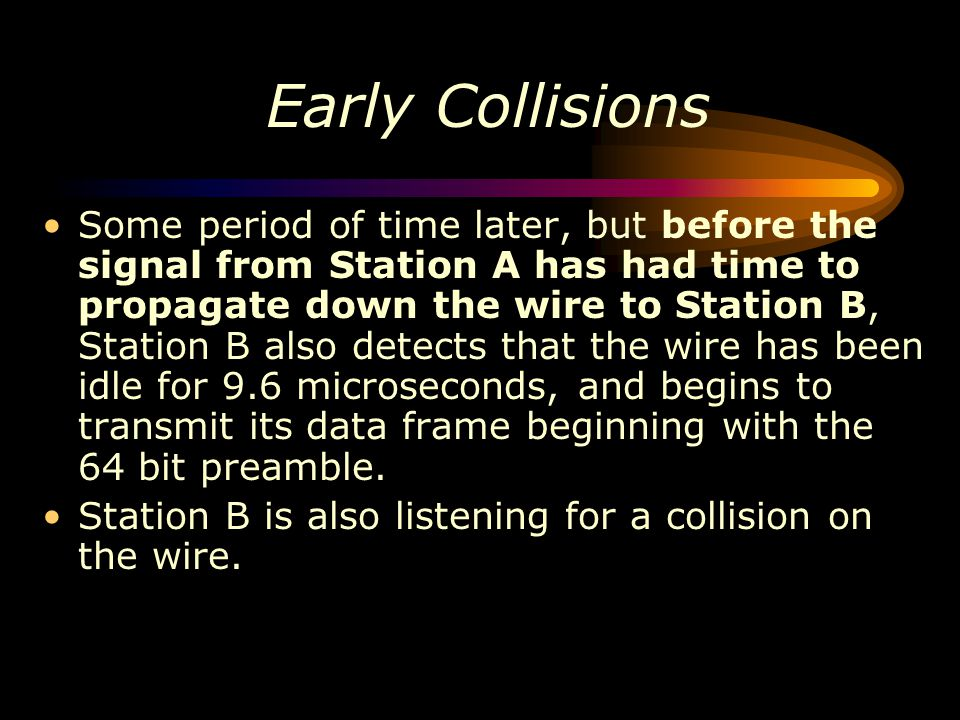 Early Collisions Some period of time later, but before the signal from Station A has had time to propagate down the wire to Station B, Station B also