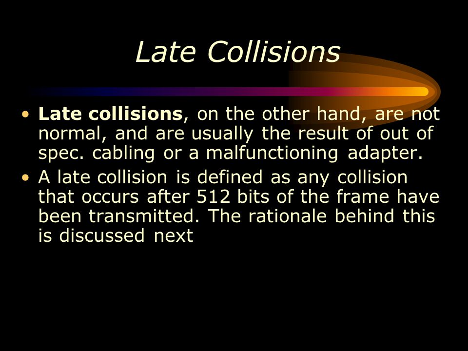 Late Collisions Late collisions, on the other hand, are not normal, and are usually the result of out of spec. cabling or a malfunctioning adapter. A