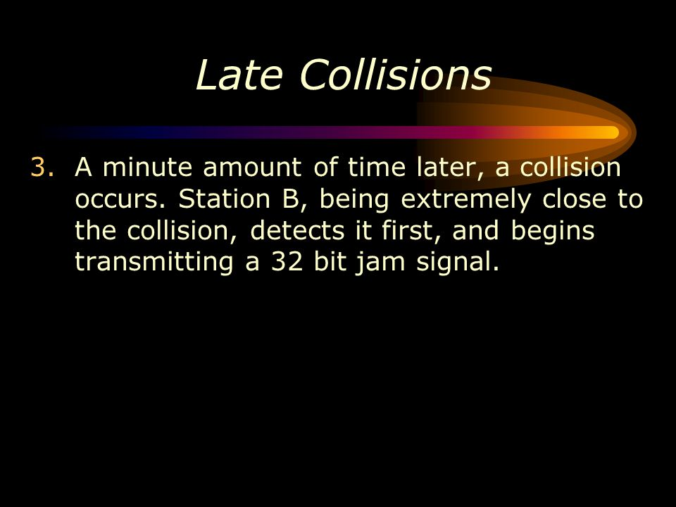 3.A minute amount of time later, a collision occurs. Station B, being extremely close to the collision, detects it first, and begins transmitting a 32