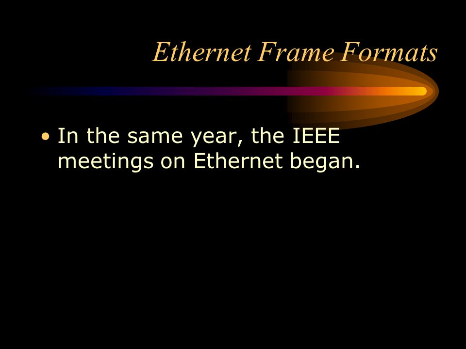Ethernet Frame Formats In the same year, the IEEE meetings on Ethernet began.