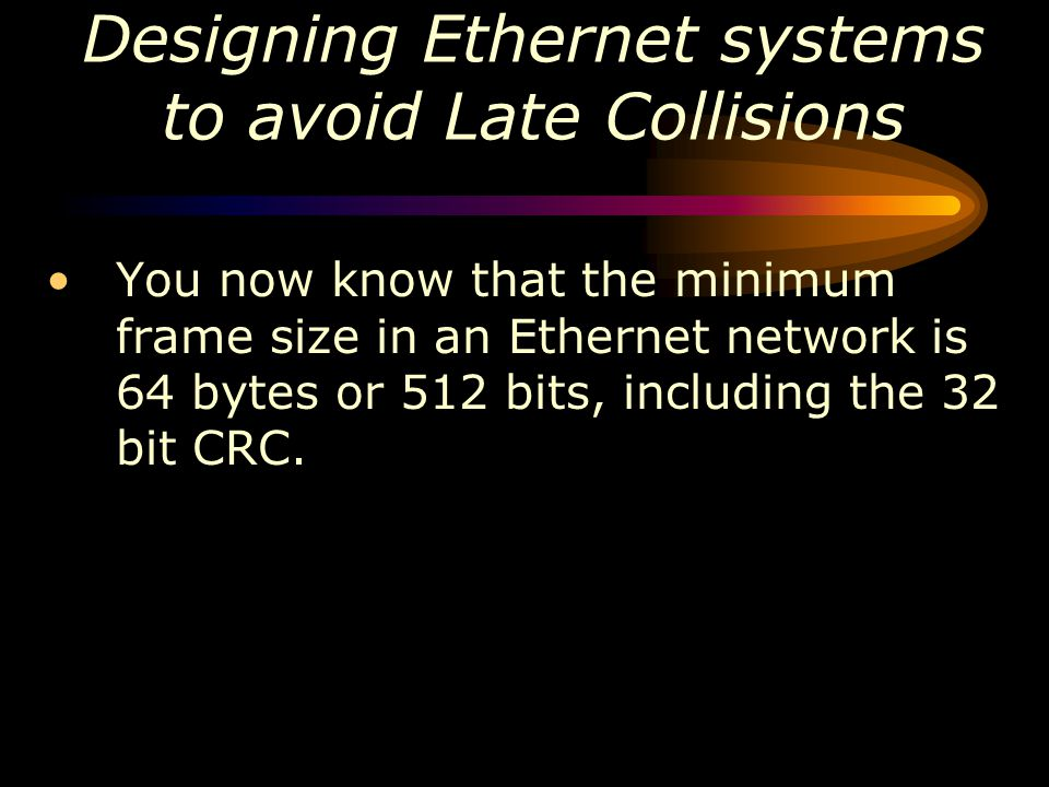 You now know that the minimum frame size in an Ethernet network is 64 bytes or 512 bits, including the 32 bit CRC.
