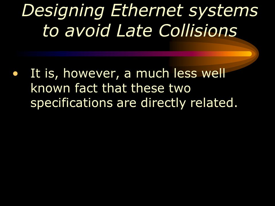 Designing Ethernet systems to avoid Late Collisions It is, however, a much less well known fact that these two specifications are directly related.