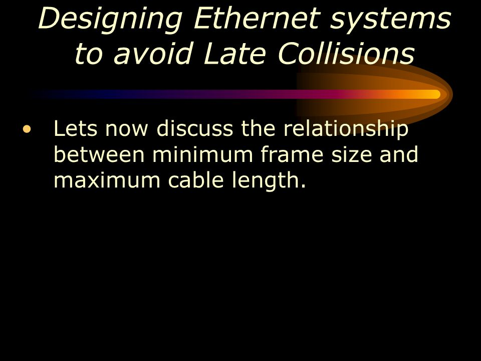 Designing Ethernet systems to avoid Late Collisions Lets now discuss the relationship between minimum frame size and maximum cable length.