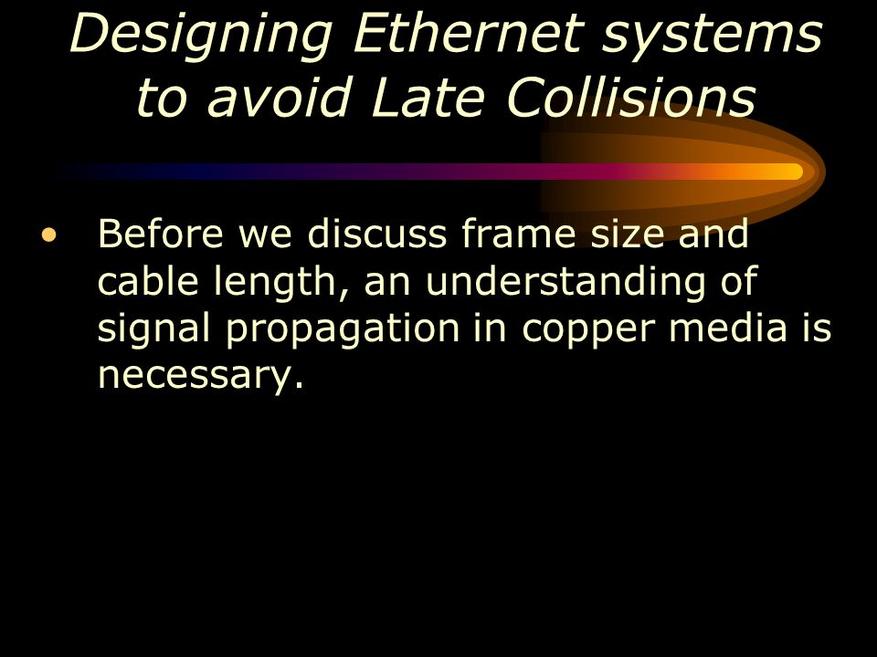 Designing Ethernet systems to avoid Late Collisions Before we discuss frame size and cable length, an understanding of signal propagation in copper me