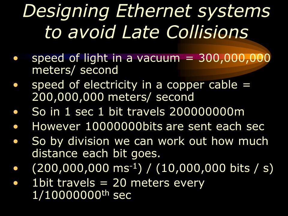 Designing Ethernet systems to avoid Late Collisions speed of light in a vacuum = 300,000,000 meters/ second speed of electricity in a copper cable = 2