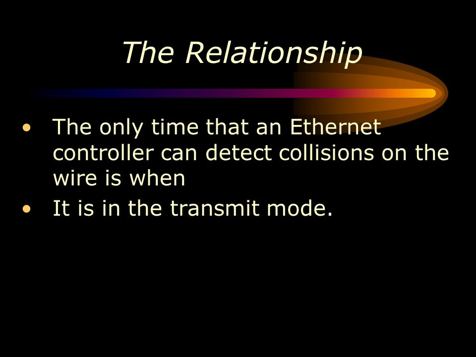 The Relationship The only time that an Ethernet controller can detect collisions on the wire is when It is in the transmit mode.