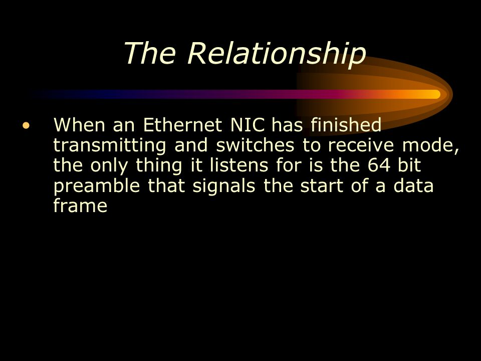 The Relationship When an Ethernet NIC has finished transmitting and switches to receive mode, the only thing it listens for is the 64 bit preamble tha
