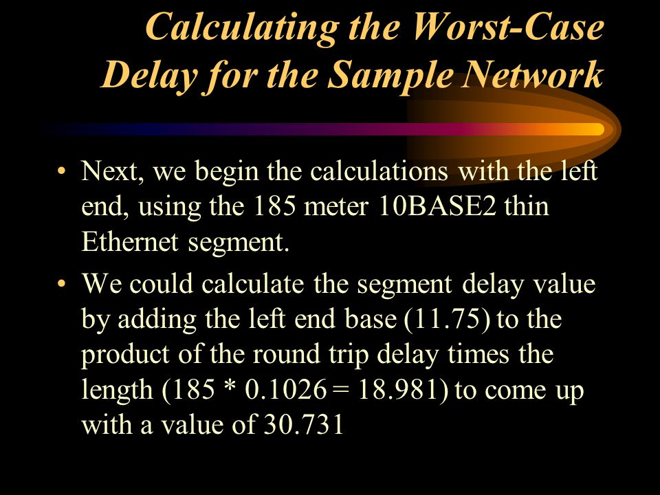 Calculating the Worst-Case Delay for the Sample Network Next, we begin the calculations with the left end, using the 185 meter 10BASE2 thin Ethernet s