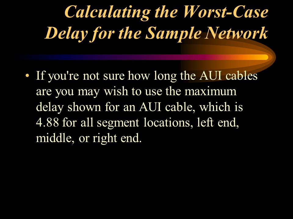 Calculating the Worst-Case Delay for the Sample Network If you're not sure how long the AUI cables are you may wish to use the maximum delay shown for