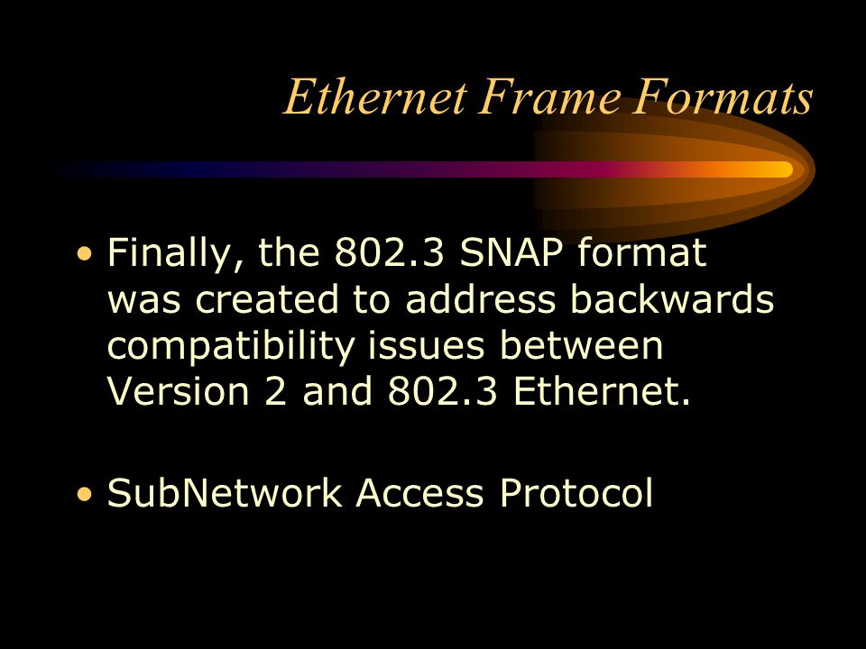 Ethernet Frame Formats Finally, the 802.3 SNAP format was created to address backwards compatibility issues between Version 2 and 802.3 Ethernet. SubN