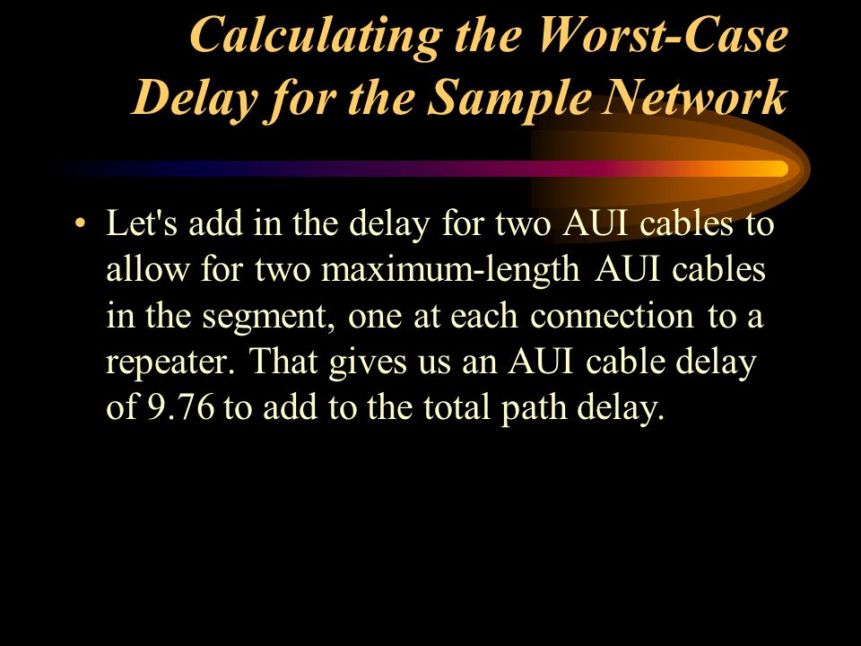 Calculating the Worst-Case Delay for the Sample Network Let's add in the delay for two AUI cables to allow for two maximum-length AUI cables in the se