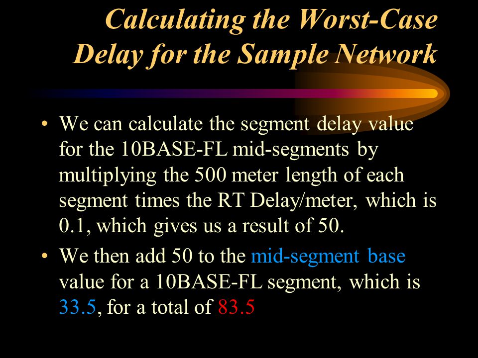 Calculating the Worst-Case Delay for the Sample Network We can calculate the segment delay value for the 10BASE-FL mid-segments by multiplying the 500