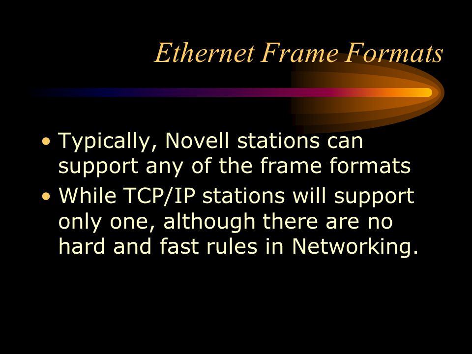 Ethernet Frame Formats Typically, Novell stations can support any of the frame formats While TCP/IP stations will support only one, although there are