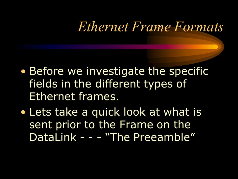 Ethernet Frame Formats Before we investigate the specific fields in the different types of Ethernet frames. Lets take a quick look at what is sent pri