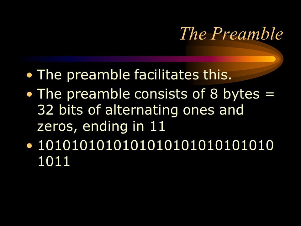 The Preamble The preamble facilitates this. The preamble consists of 8 bytes = 32 bits of alternating ones and zeros, ending in 11 1010101010101010101