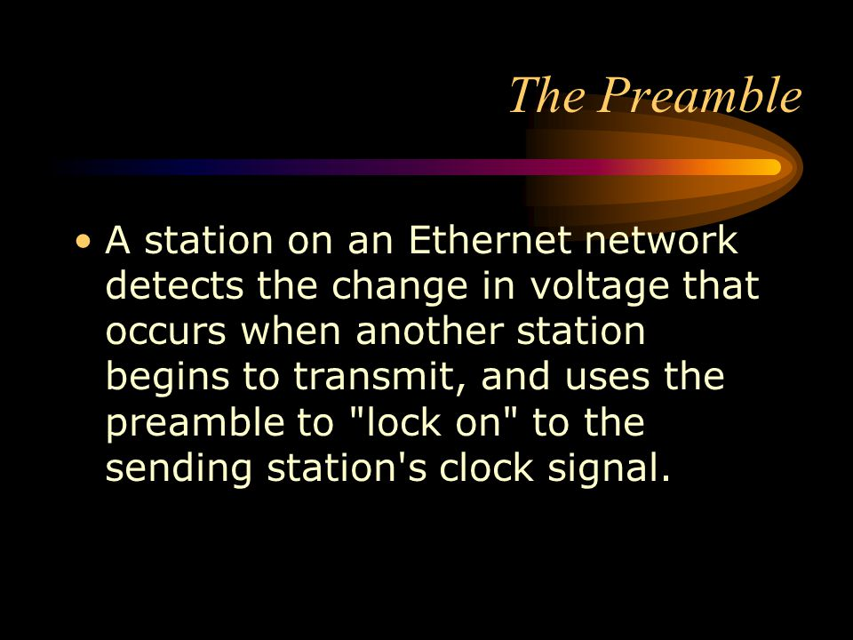 The Preamble A station on an Ethernet network detects the change in voltage that occurs when another station begins to transmit, and uses the preamble