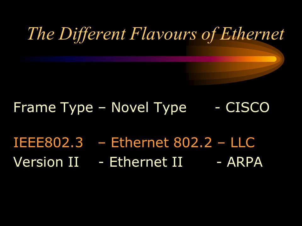 The Different Flavours of Ethernet Frame Type – Novel Type - CISCO IEEE802.3 – Ethernet 802.2 – LLC Version II - Ethernet II - ARPA