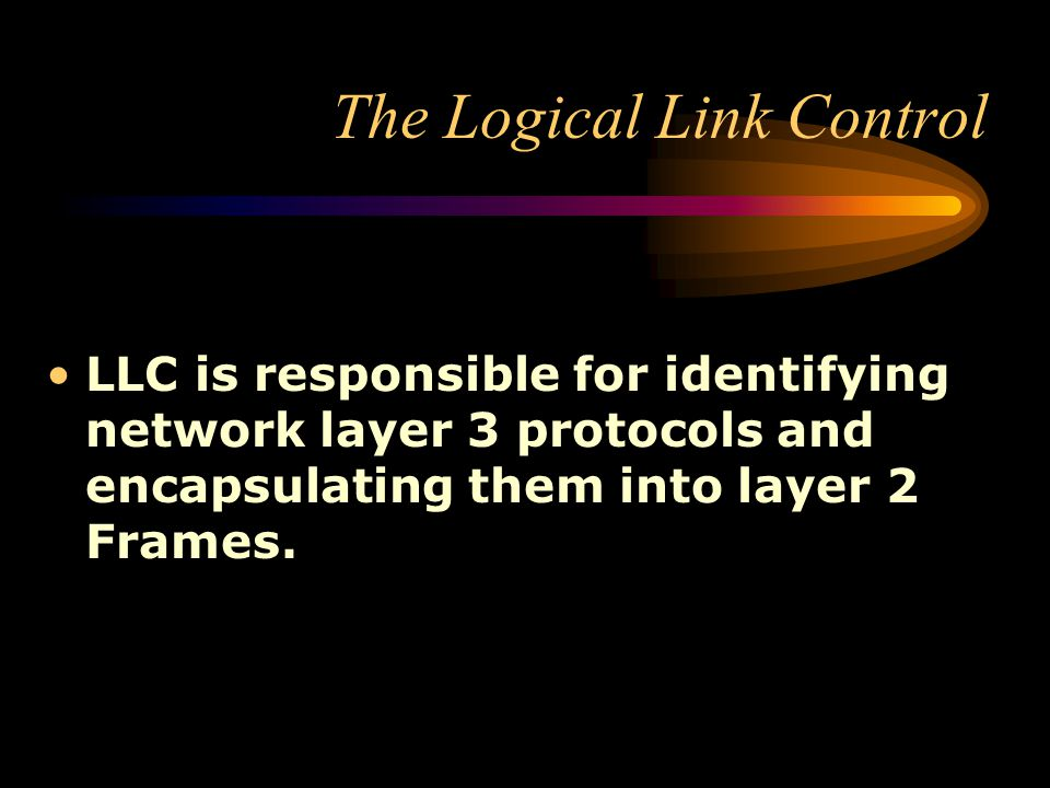 The Logical Link Control LLC is responsible for identifying network layer 3 protocols and encapsulating them into layer 2 Frames.