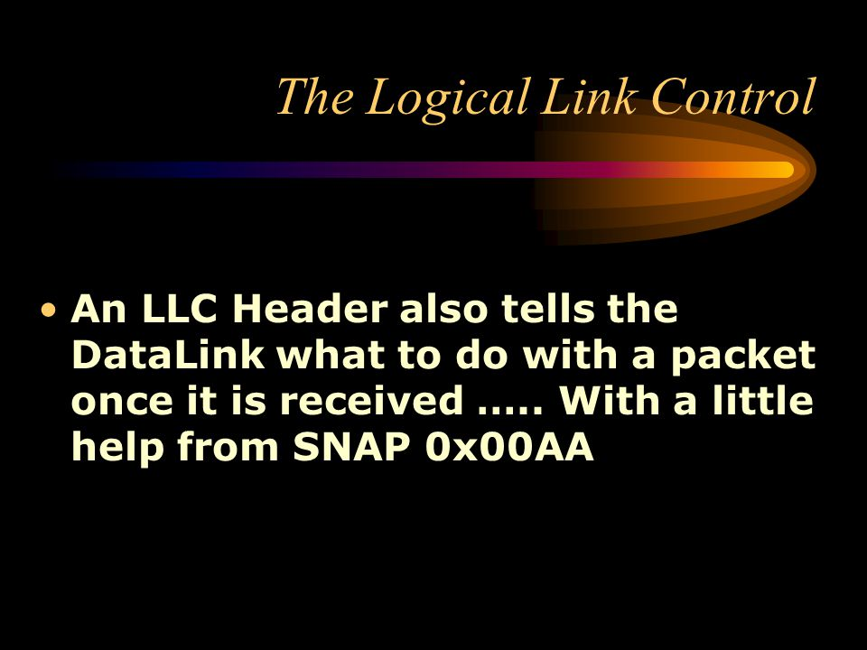 The Logical Link Control An LLC Header also tells the DataLink what to do with a packet once it is received ….. With a little help from SNAP 0x00AA