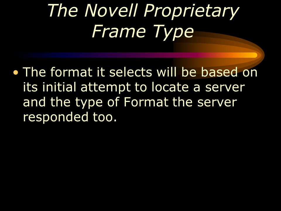 The Novell Proprietary Frame Type The format it selects will be based on its initial attempt to locate a server and the type of Format the server resp