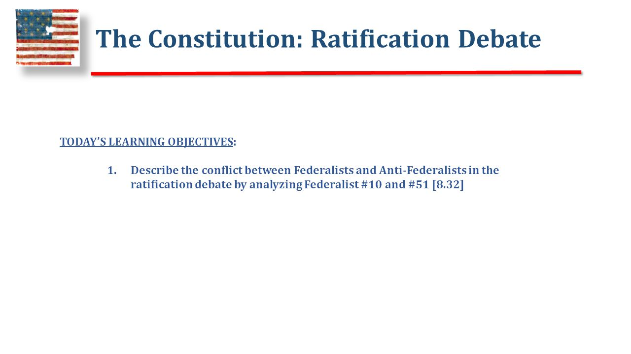 The Constitution: Ratification Debate TODAY'S LEARNING OBJECTIVES: 1.Describe the conflict between Federalists and Anti-Federalists in the ratification debate by analyzing Federalist #10 and #51 [8.32]