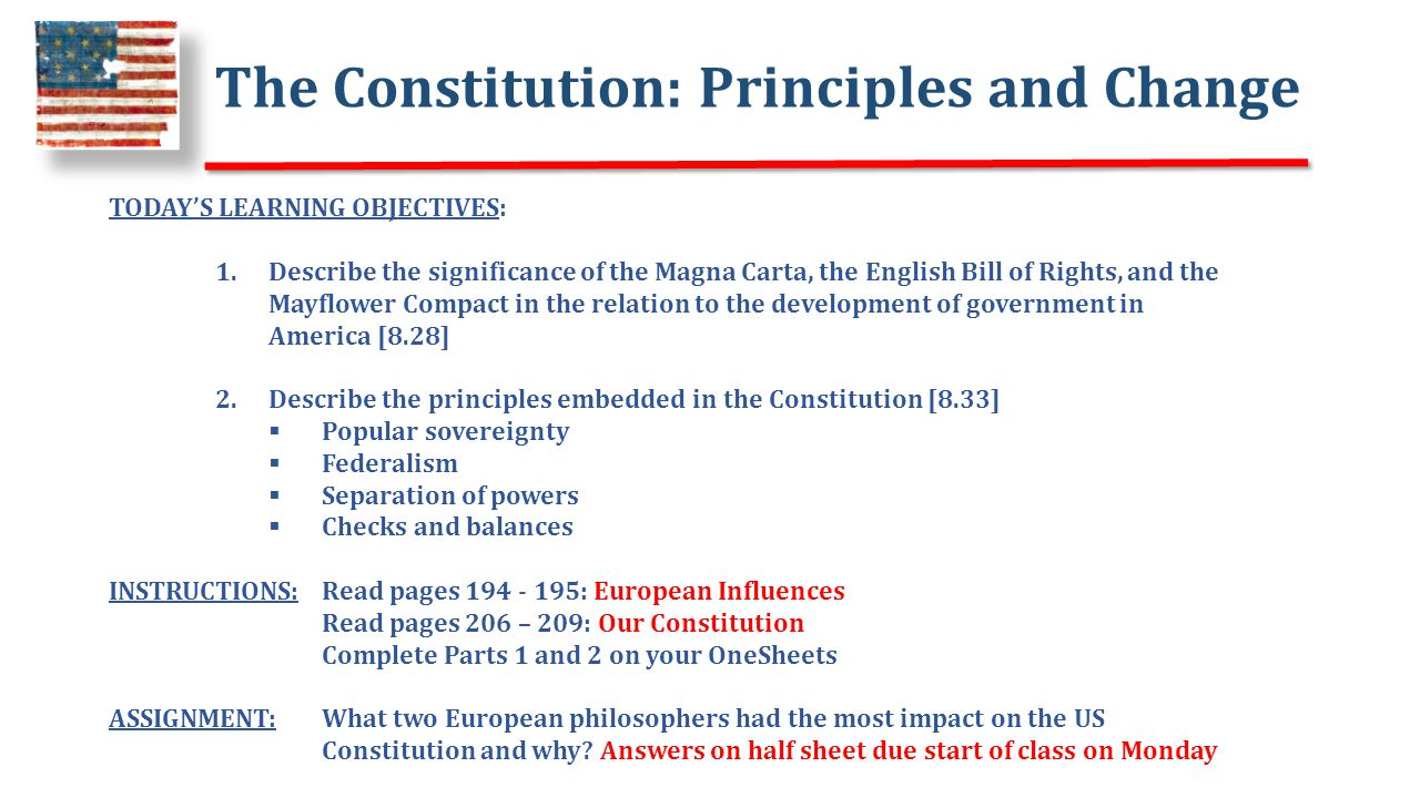 The Constitution: Principles and Change TODAY'S LEARNING OBJECTIVES: 1.Describe the significance of the Magna Carta, the English Bill of Rights, and the Mayflower Compact in the relation to the development of government in America [8.28] 2.Describe the principles embedded in the Constitution [8.33]  Popular sovereignty  Federalism  Separation of powers  Checks and balances INSTRUCTIONS: Read pages 194 - 195: European Influences Read pages 206 – 209: Our Constitution Complete Parts 1 and 2 on your OneSheets ASSIGNMENT: What two European philosophers had the most impact on the US Constitution and why.