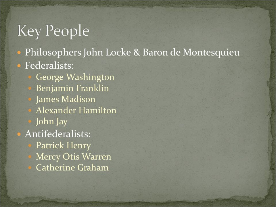 Philosophers John Locke & Baron de Montesquieu Federalists: George Washington Benjamin Franklin James Madison Alexander Hamilton John Jay Antifederalists: Patrick Henry Mercy Otis Warren Catherine Graham