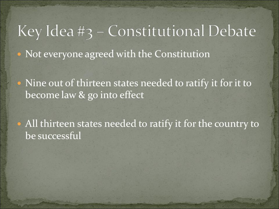 Not everyone agreed with the Constitution Nine out of thirteen states needed to ratify it for it to become law & go into effect All thirteen states needed to ratify it for the country to be successful