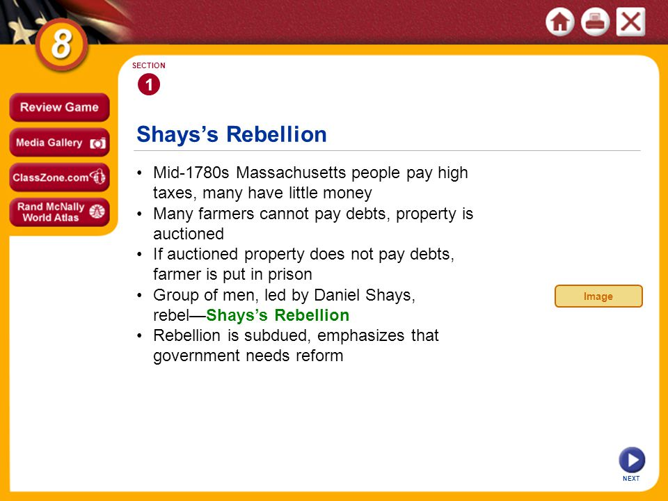 Shays's Rebellion NEXT 1 SECTION Mid-1780s Massachusetts people pay high taxes, many have little money Group of men, led by Daniel Shays, rebel—Shays's Rebellion If auctioned property does not pay debts, farmer is put in prison Many farmers cannot pay debts, property is auctioned Rebellion is subdued, emphasizes that government needs reform Image